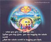 HUG – when you give one, you get one. When you hug Gaia., you are hugging the whole world , And the whole world is hugging you back. https://syncgaiahug.wordpress.com