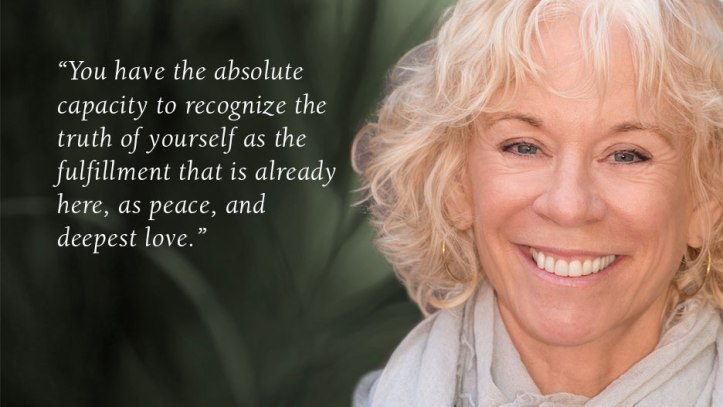 """You have the absolute capacity to recognize the truth of yourself as the fulfillment that is already here, as peace, and deepest love."" Gangaji."