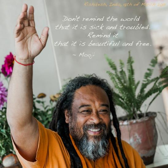 """Don't remind the world that it is sick and troubled. Remind it that is beautiful and free."" - Mooji"